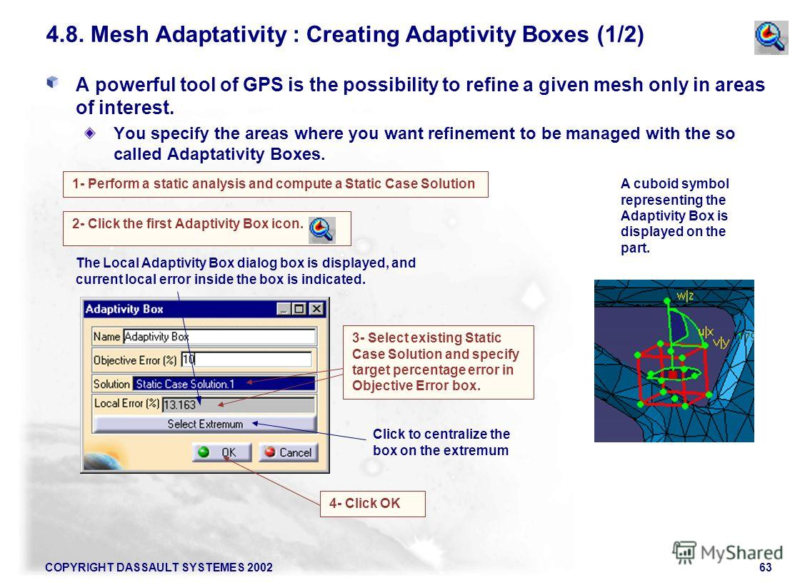COPYRIGHT DASSAULT SYSTEMES 200263 A powerful tool of GPS is the possibility to refine a given mesh only in areas of interest. You specify the areas where you want refinement to be managed with the so called Adaptativity Boxes. 2- Click the first Ada