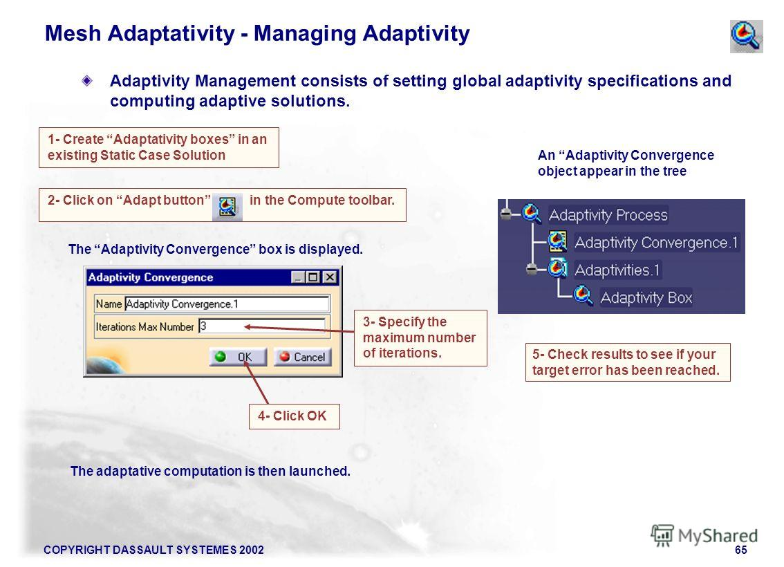 COPYRIGHT DASSAULT SYSTEMES 200265 2- Click on Adapt button in the Compute toolbar. The adaptative computation is then launched. 1- Create Adaptativity boxes in an existing Static Case Solution Mesh Adaptativity - Managing Adaptivity Adaptivity Manag
