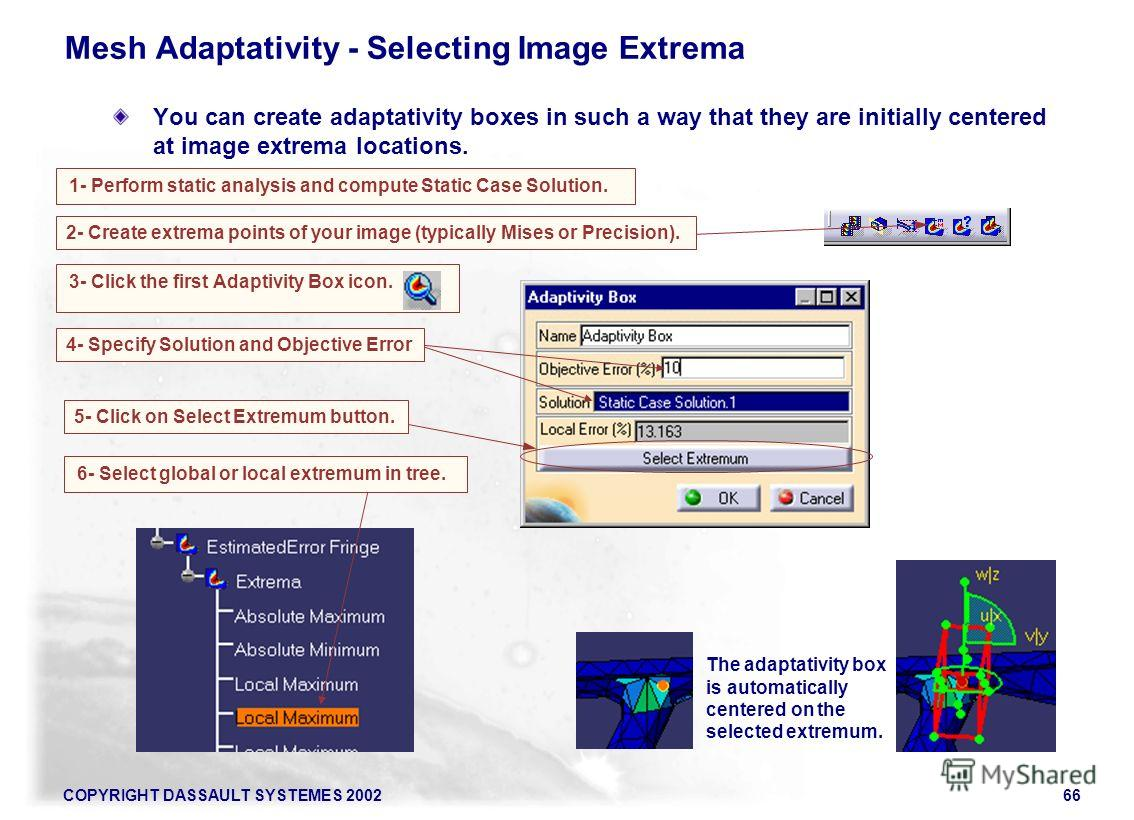 COPYRIGHT DASSAULT SYSTEMES 200266 1- Perform static analysis and compute Static Case Solution. 3- Click the first Adaptivity Box icon. Mesh Adaptativity - Selecting Image Extrema You can create adaptativity boxes in such a way that they are initiall