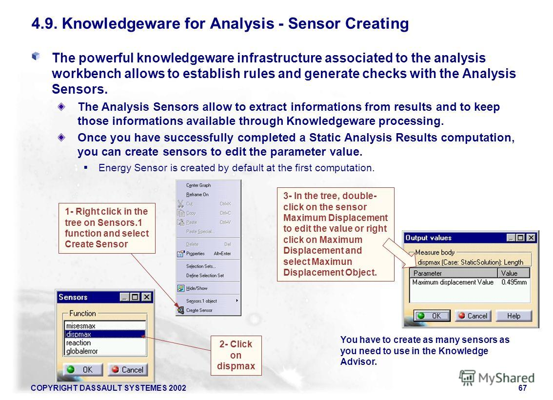 COPYRIGHT DASSAULT SYSTEMES 200267 The powerful knowledgeware infrastructure associated to the analysis workbench allows to establish rules and generate checks with the Analysis Sensors. The Analysis Sensors allow to extract informations from results