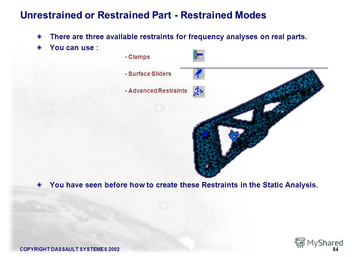 COPYRIGHT DASSAULT SYSTEMES 200284 There are three available restraints for frequency analyses on real parts. You can use : - Clamps - Surface Sliders - Advanced Restraints You have seen before how to create these Restraints in the Static Analysis. U