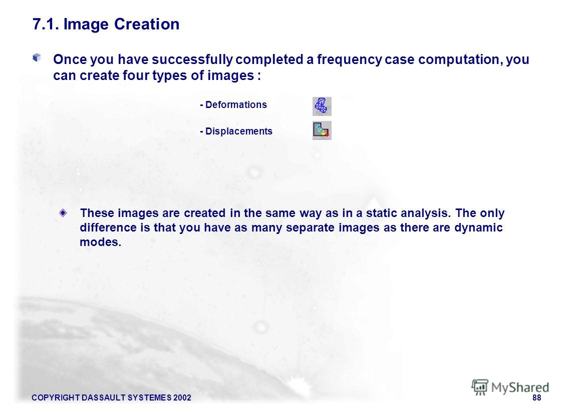 COPYRIGHT DASSAULT SYSTEMES 200288 Once you have successfully completed a frequency case computation, you can create four types of images : - Deformations - Displacements These images are created in the same way as in a static analysis. The only diff