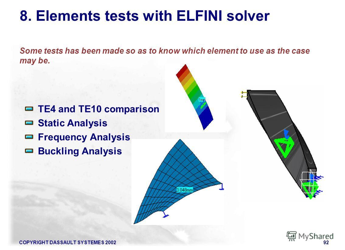 COPYRIGHT DASSAULT SYSTEMES 200292 8. Elements tests with ELFINI solver Some tests has been made so as to know which element to use as the case may be. TE4 and TE10 comparison Static Analysis Frequency Analysis Buckling Analysis