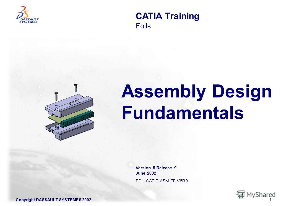 Copyright DASSAULT SYSTEMES 20021 Assembly Design Fundamentals CATIA Training Foils Version 5 Release 9 June 2002 EDU-CAT-E-ASM-FF-V5R9
