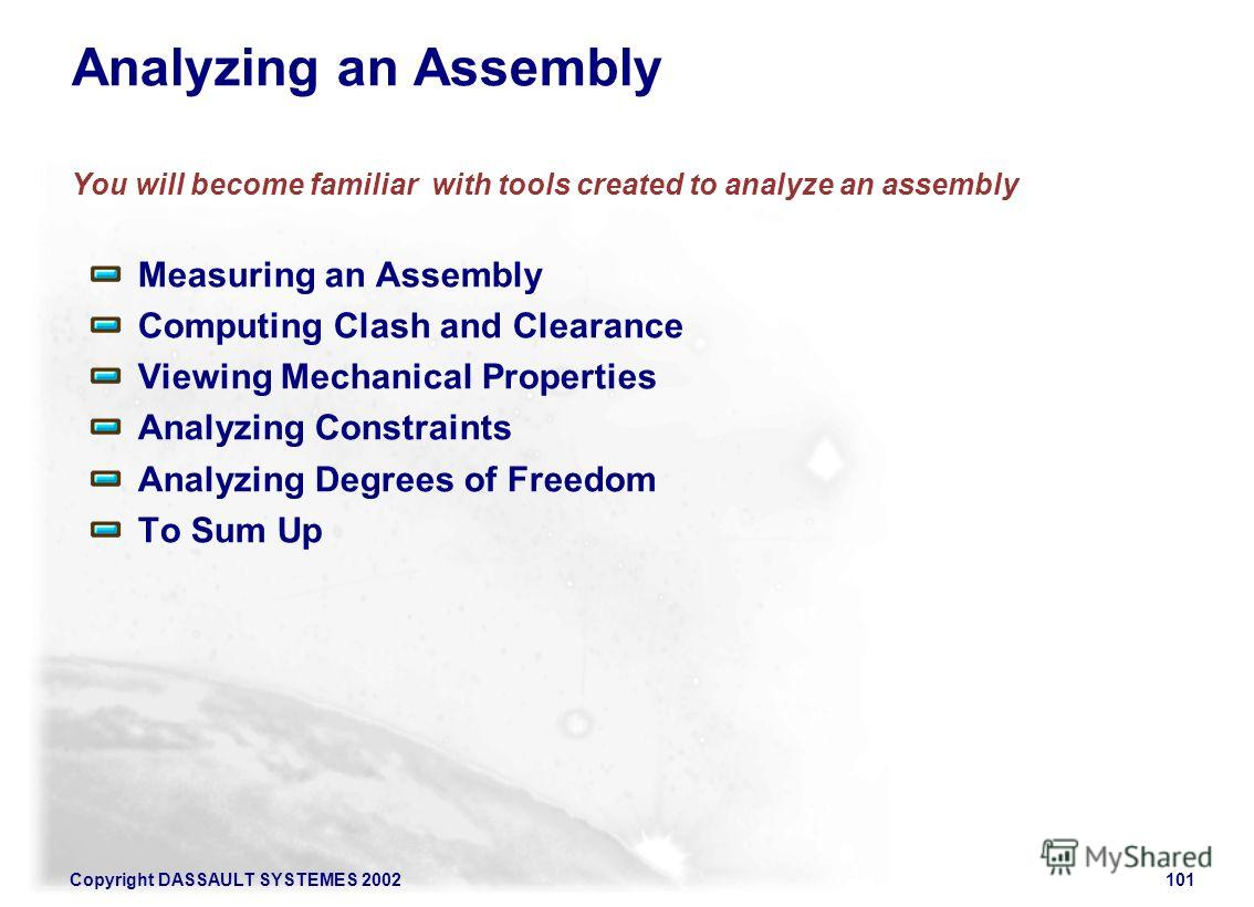 Copyright DASSAULT SYSTEMES 2002101 Analyzing an Assembly You will become familiar with tools created to analyze an assembly Measuring an Assembly Computing Clash and Clearance Viewing Mechanical Properties Analyzing Constraints Analyzing Degrees of