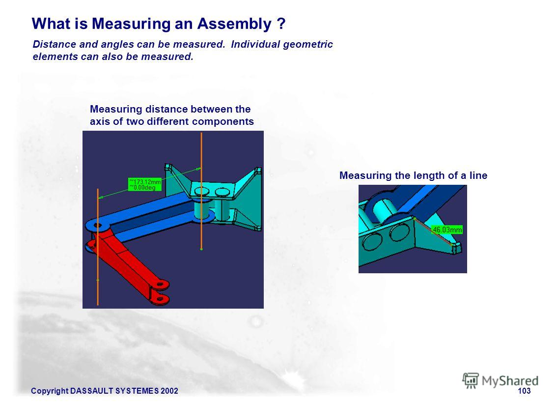Copyright DASSAULT SYSTEMES 2002103 What is Measuring an Assembly ? Distance and angles can be measured. Individual geometric elements can also be measured. Measuring distance between the axis of two different components Measuring the length of a lin