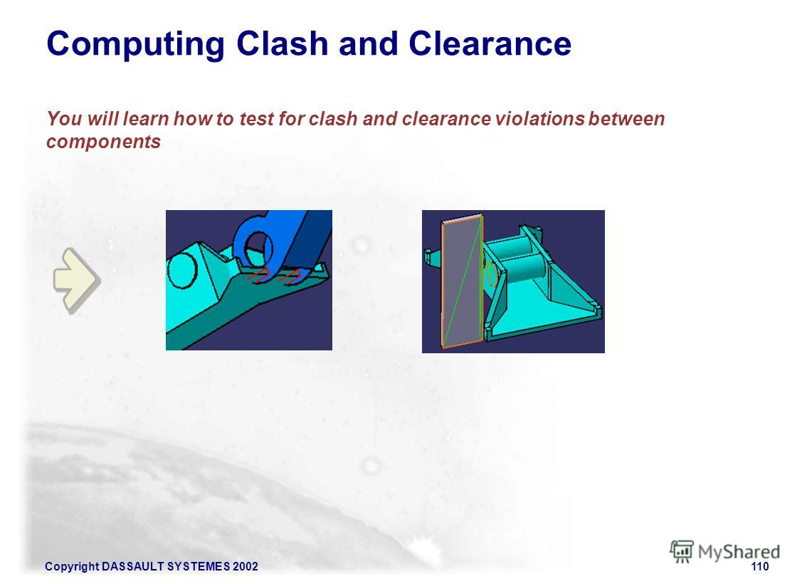 Copyright DASSAULT SYSTEMES 2002110 Computing Clash and Clearance You will learn how to test for clash and clearance violations between components