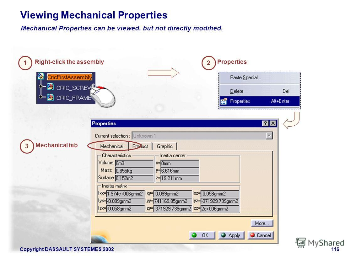 Copyright DASSAULT SYSTEMES 2002116 Viewing Mechanical Properties Mechanical Properties can be viewed, but not directly modified. Right-click the assembly 12 Properties 3 Mechanical tab