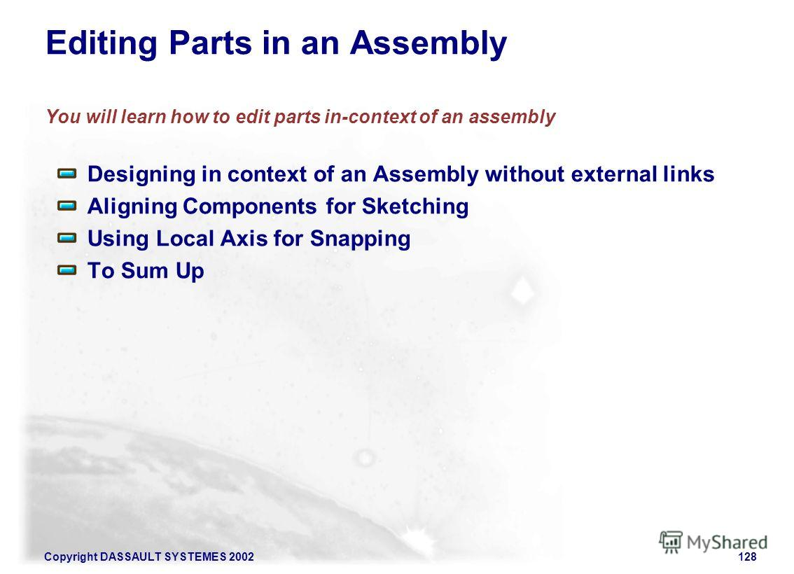 Copyright DASSAULT SYSTEMES 2002128 Editing Parts in an Assembly You will learn how to edit parts in-context of an assembly Designing in context of an Assembly without external links Aligning Components for Sketching Using Local Axis for Snapping To