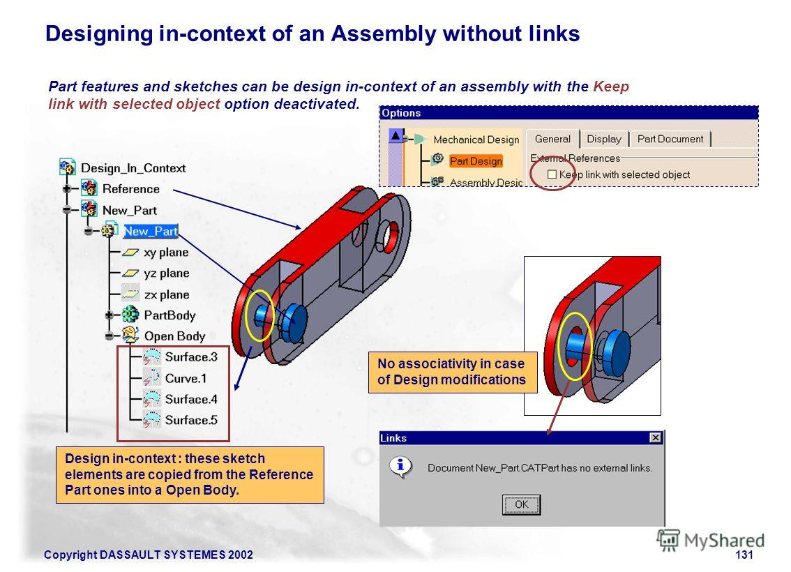 Copyright DASSAULT SYSTEMES 2002131 Designing in-context of an Assembly without links Part features and sketches can be design in-context of an assembly with the Keep link with selected object option deactivated. No associativity in case of Design mo