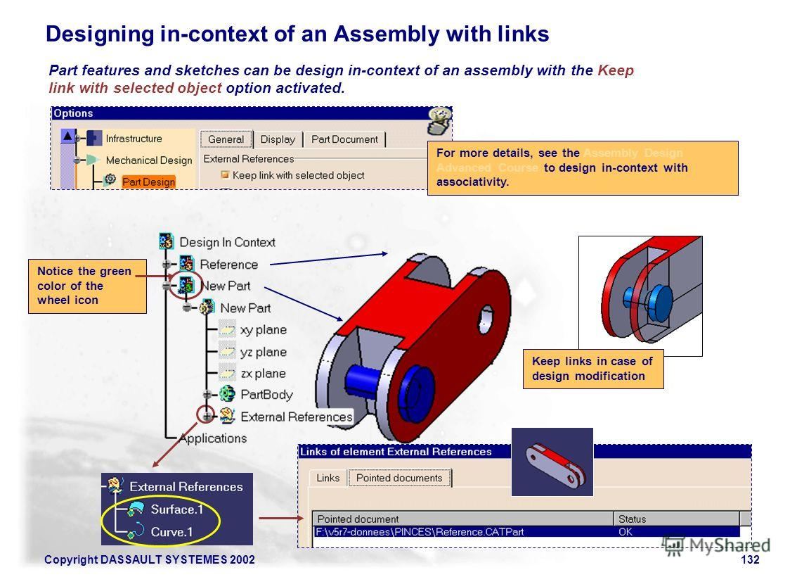 Copyright DASSAULT SYSTEMES 2002132 Designing in-context of an Assembly with links Part features and sketches can be design in-context of an assembly with the Keep link with selected object option activated. For more details, see the Assembly Design