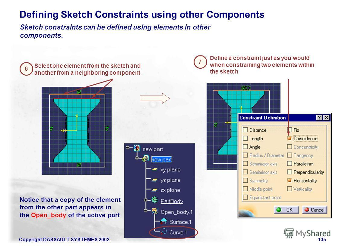 Copyright DASSAULT SYSTEMES 2002135 Defining Sketch Constraints using other Components 6 Select one element from the sketch and another from a neighboring component 7 Define a constraint just as you would when constraining two elements within the ske