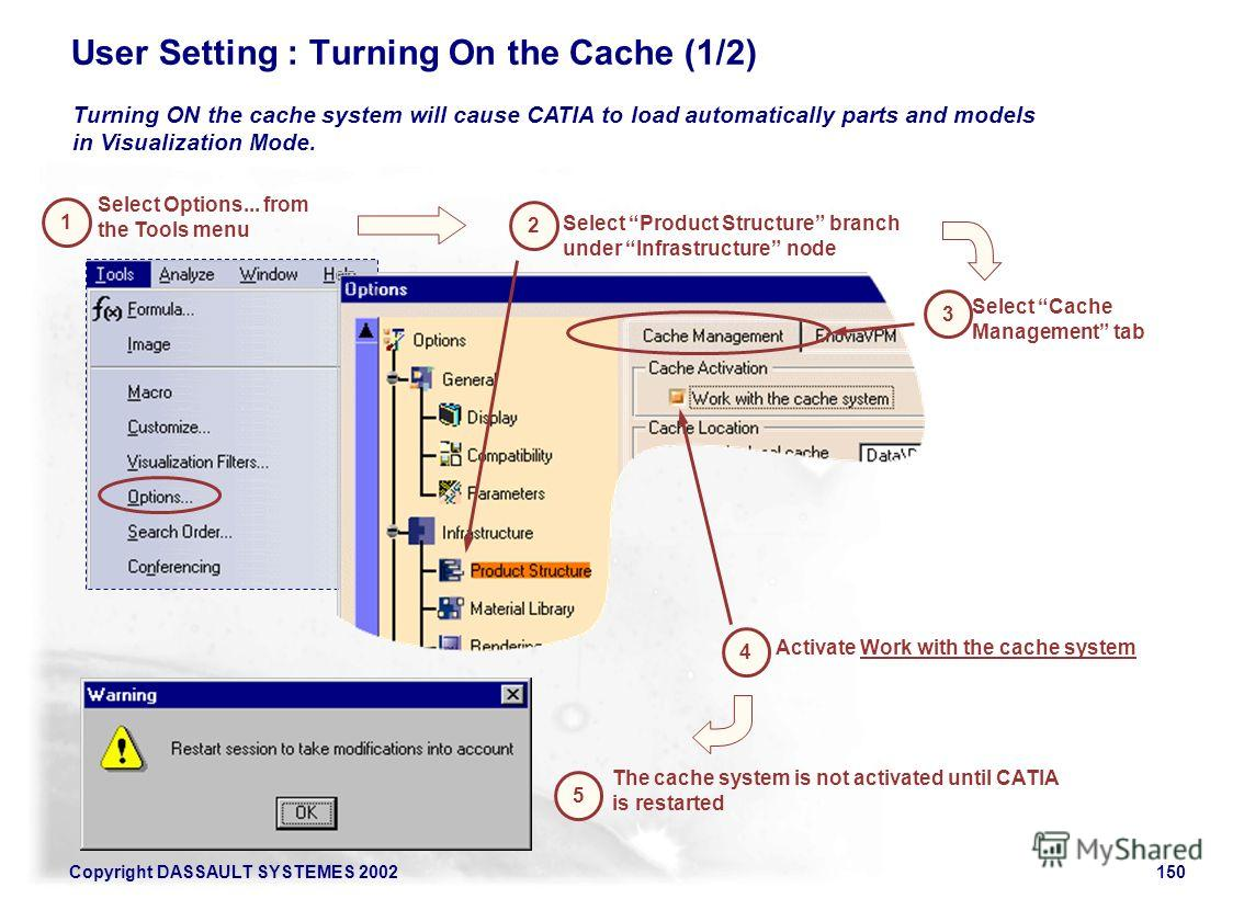 Copyright DASSAULT SYSTEMES 2002150 User Setting : Turning On the Cache (1/2) Turning ON the cache system will cause CATIA to load automatically parts and models in Visualization Mode. 1 Select Options... from the Tools menu Select Cache Management t