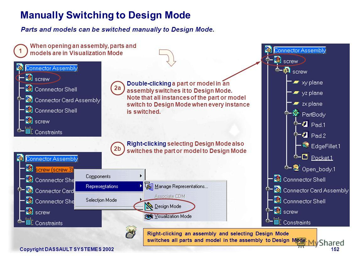 Copyright DASSAULT SYSTEMES 2002152 Manually Switching to Design Mode Parts and models can be switched manually to Design Mode. When opening an assembly, parts and models are in Visualization Mode Double-clicking a part or model in an assembly switch
