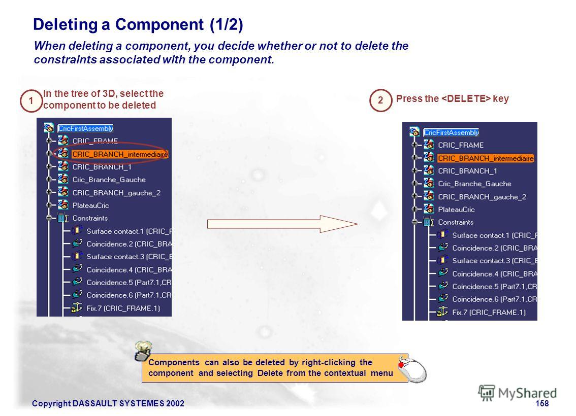 Copyright DASSAULT SYSTEMES 2002158 Deleting a Component (1/2) 2 Press the key When deleting a component, you decide whether or not to delete the constraints associated with the component. Components can also be deleted by right-clicking the componen