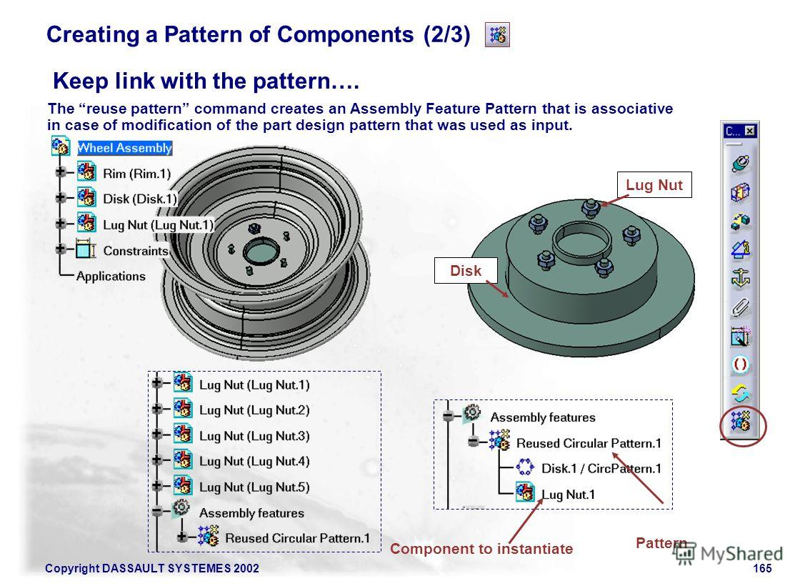Copyright DASSAULT SYSTEMES 2002165 Creating a Pattern of Components (2/3) Keep link with the pattern…. The reuse pattern command creates an Assembly Feature Pattern that is associative in case of modification of the part design pattern that was used