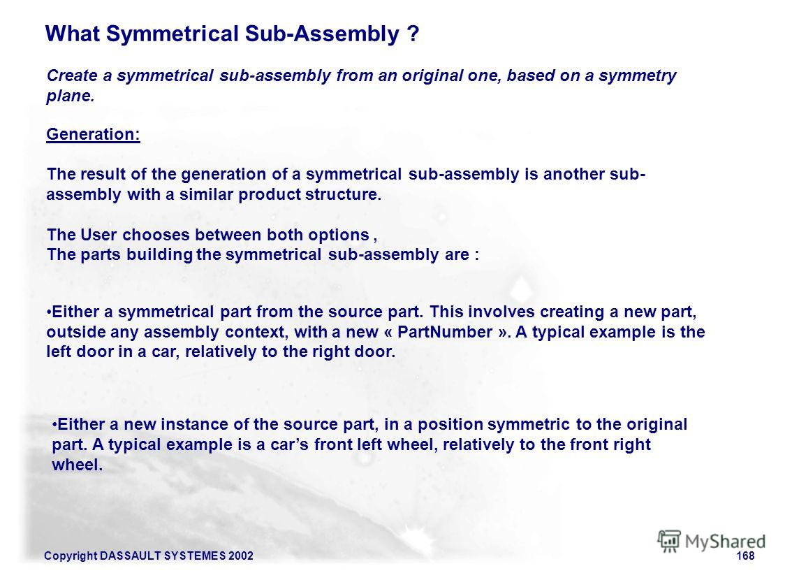 Copyright DASSAULT SYSTEMES 2002168 What Symmetrical Sub-Assembly ? Create a symmetrical sub-assembly from an original one, based on a symmetry plane. Generation: The result of the generation of a symmetrical sub-assembly is another sub- assembly wit