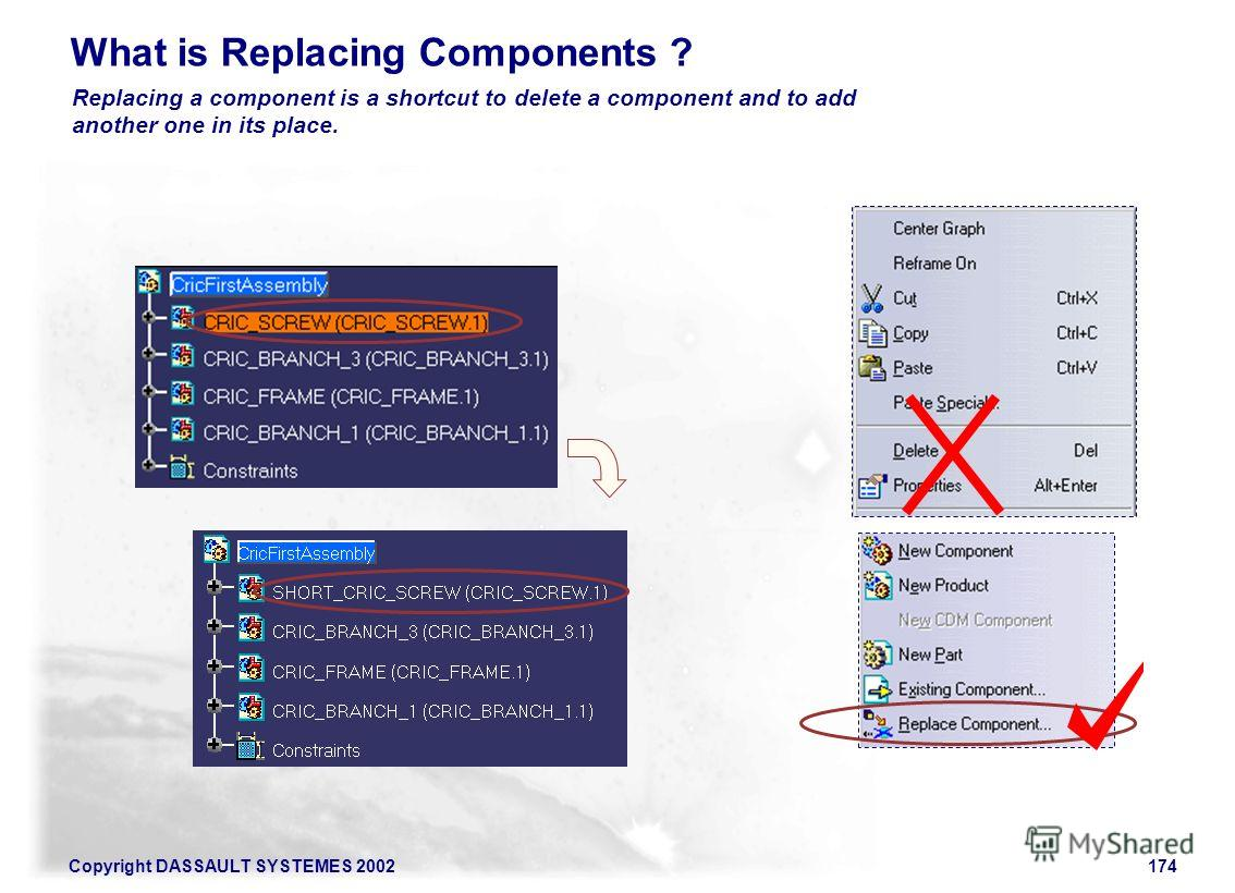 Copyright DASSAULT SYSTEMES 2002174 What is Replacing Components ? Replacing a component is a shortcut to delete a component and to add another one in its place.