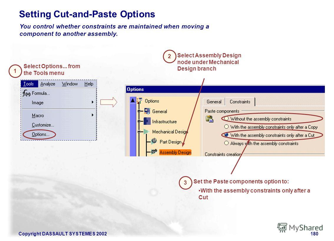 Copyright DASSAULT SYSTEMES 2002180 Setting Cut-and-Paste Options You control whether constraints are maintained when moving a component to another assembly. 1 Select Options... from the Tools menu 2 Select Assembly Design node under Mechanical Desig