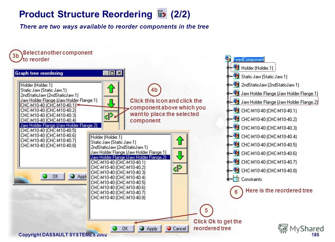 Copyright DASSAULT SYSTEMES 2002185 Product Structure Reordering (2/2) 3b Select another component to reorder 4b Click this icon and click the component above which you want to place the selected component 5 Click Ok to get the reordered tree 6 Here