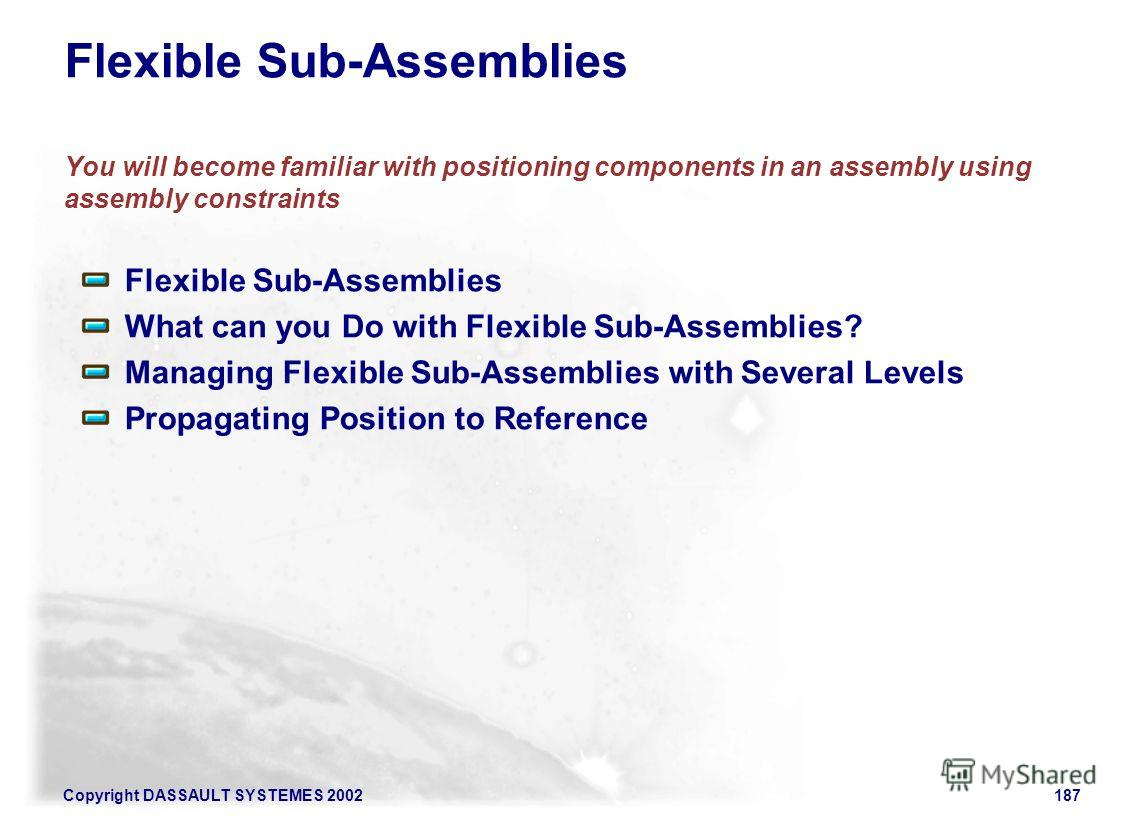 Copyright DASSAULT SYSTEMES 2002187 Flexible Sub-Assemblies You will become familiar with positioning components in an assembly using assembly constraints Flexible Sub-Assemblies What can you Do with Flexible Sub-Assemblies? Managing Flexible Sub-Ass