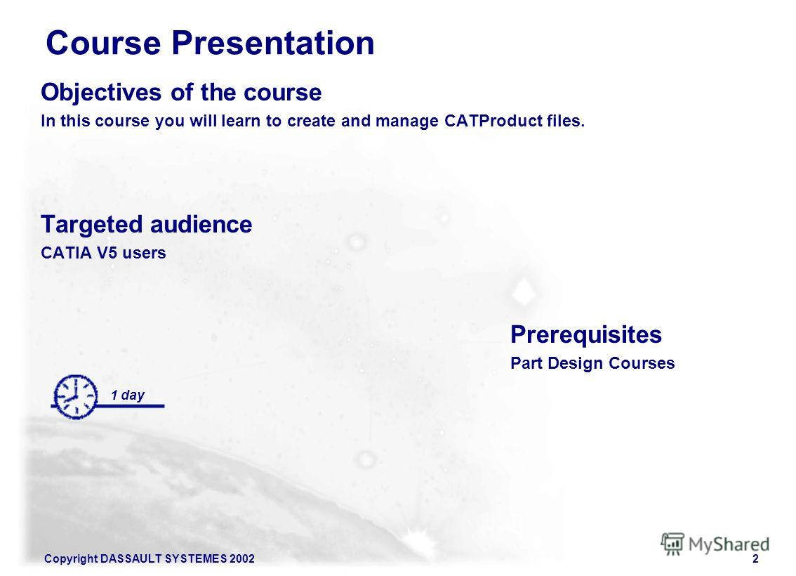 Copyright DASSAULT SYSTEMES 20022 Course Presentation Objectives of the course In this course you will learn to create and manage CATProduct files. Targeted audience CATIA V5 users Prerequisites Part Design Courses 1 day