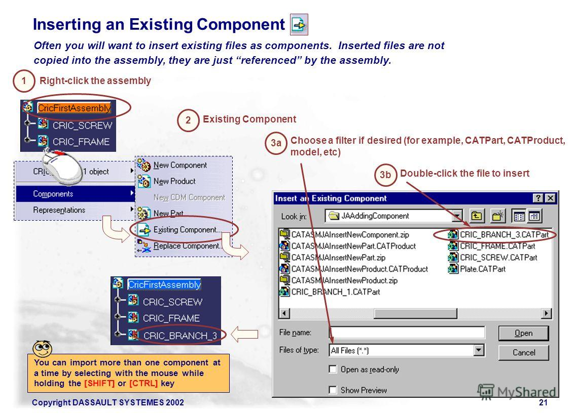 Copyright DASSAULT SYSTEMES 200221 Inserting an Existing Component Right-click the assembly 1 2 3b Double-click the file to insert Existing Component Often you will want to insert existing files as components. Inserted files are not copied into the a