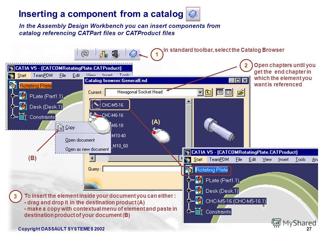 Copyright DASSAULT SYSTEMES 200227 Inserting a component from a catalog In standard toolbar, select the Catalog Browser 2 3 1 Open chapters until you get the end chapter in which the element you want is referenced To insert the element inside your do