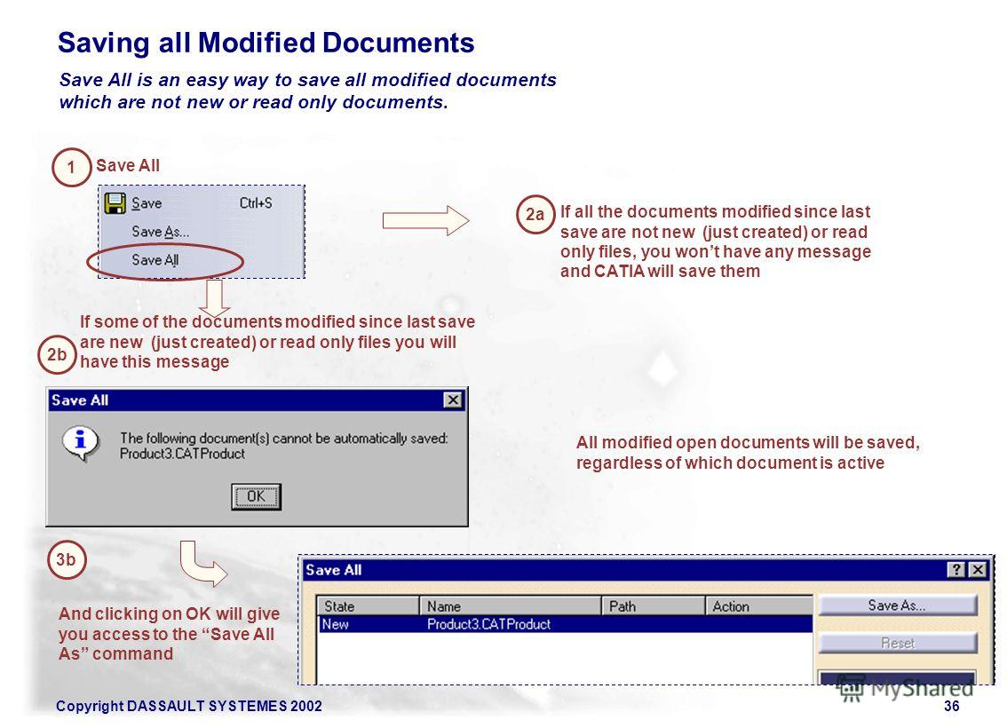 Copyright DASSAULT SYSTEMES 200236 Saving all Modified Documents Save All is an easy way to save all modified documents which are not new or read only documents. 1 Save All 2a If all the documents modified since last save are not new (just created) o