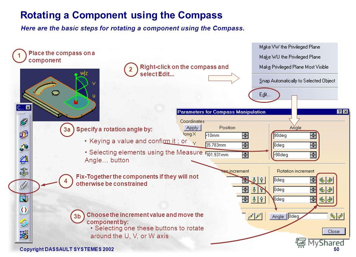 Copyright DASSAULT SYSTEMES 200250 Rotating a Component using the Compass 1 Place the compass on a component 2 Right-click on the compass and select Edit... 3b Choose the increment value and move the component by: Here are the basic steps for rotatin