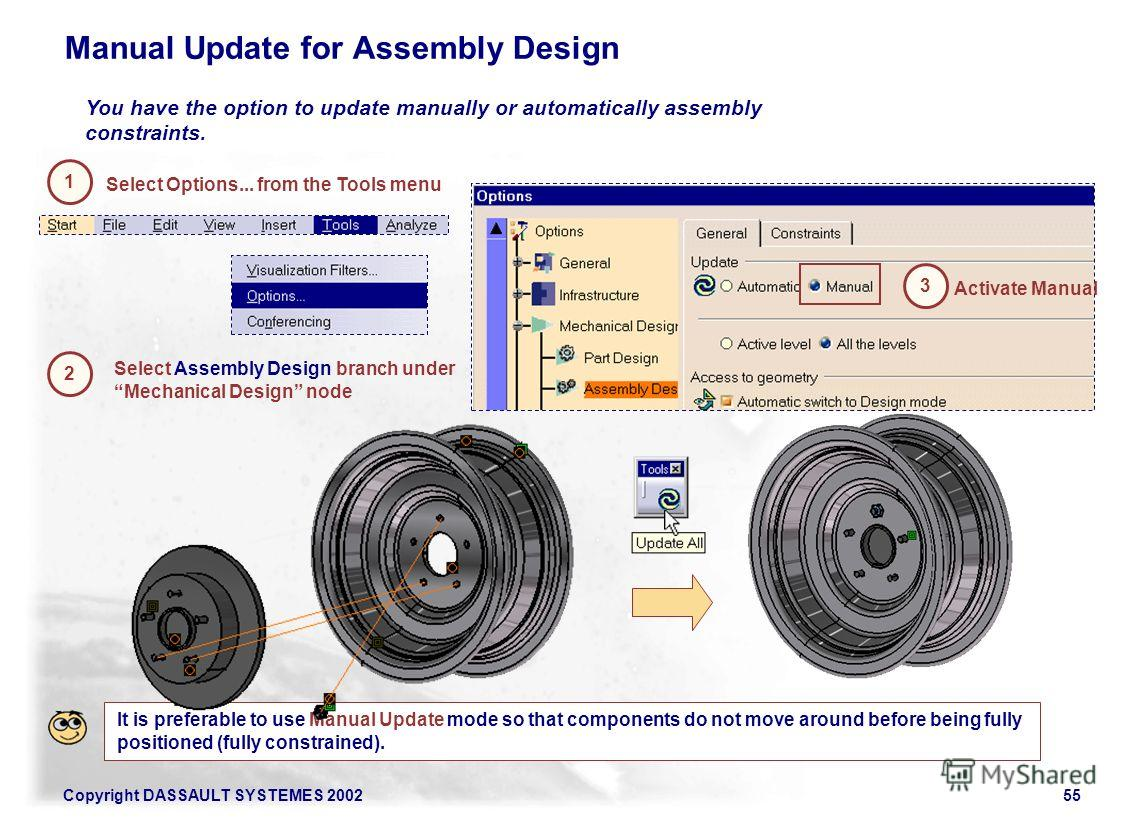 Copyright DASSAULT SYSTEMES 200255 Manual Update for Assembly Design 2 Select Assembly Design branch under Mechanical Design node You have the option to update manually or automatically assembly constraints. Activate Manual 3 It is preferable to use