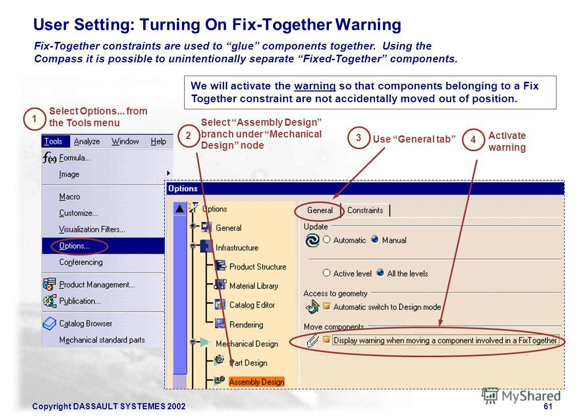 Copyright DASSAULT SYSTEMES 200261 User Setting: Turning On Fix-Together Warning 1 2 Select Assembly Design branch under Mechanical Design node Fix-Together constraints are used to glue components together. Using the Compass it is possible to uninten