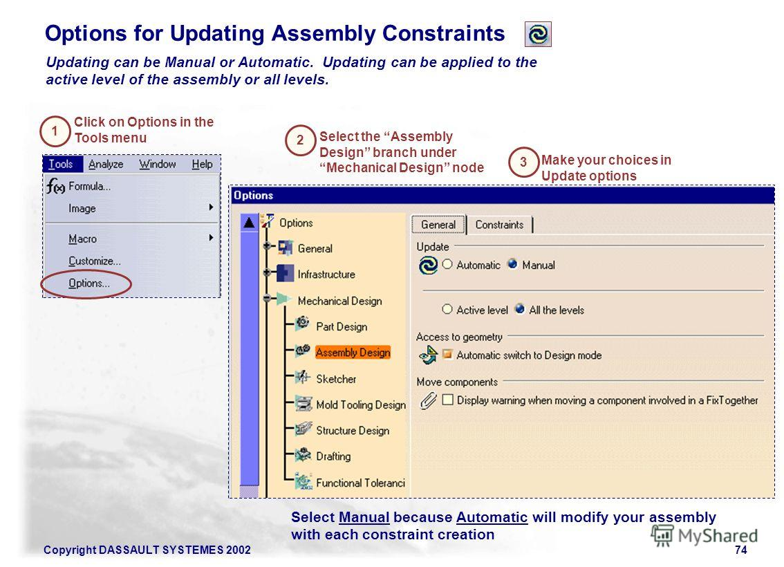 Copyright DASSAULT SYSTEMES 200274 Options for Updating Assembly Constraints Updating can be Manual or Automatic. Updating can be applied to the active level of the assembly or all levels. Click on Options in the Tools menu Select the Assembly Design