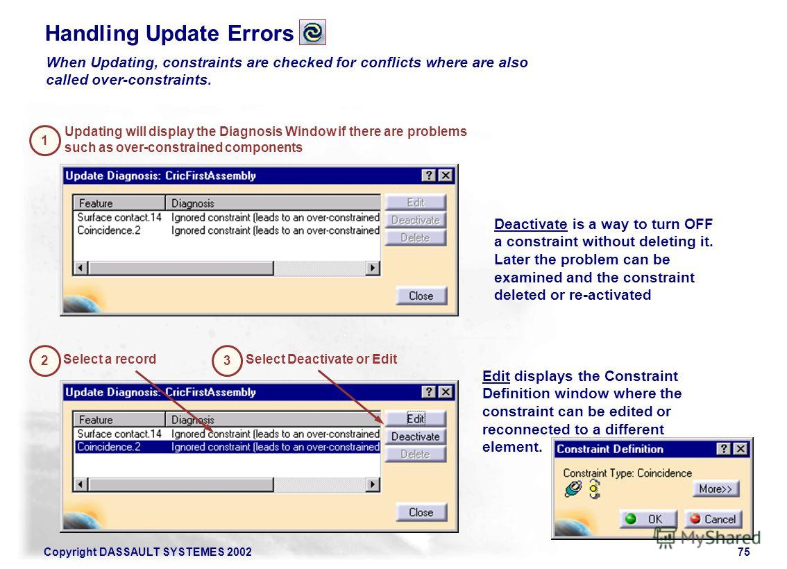 Copyright DASSAULT SYSTEMES 200275 Handling Update Errors When Updating, constraints are checked for conflicts where are also called over-constraints. Updating will display the Diagnosis Window if there are problems such as over-constrained component