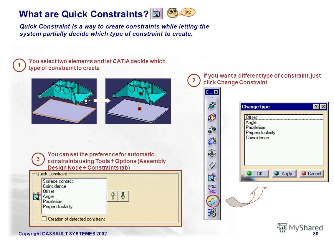 Copyright DASSAULT SYSTEMES 200280 What are Quick Constraints? Quick Constraint is a way to create constraints while letting the system partially decide which type of constraint to create. You select two elements and let CATIA decide which type of co