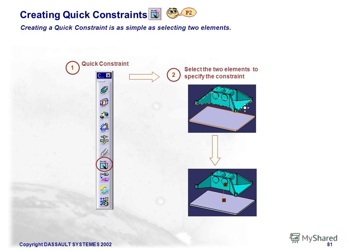 Copyright DASSAULT SYSTEMES 200281 Creating Quick Constraints 1 Quick Constraint 2 Select the two elements to specify the constraint Creating a Quick Constraint is as simple as selecting two elements.