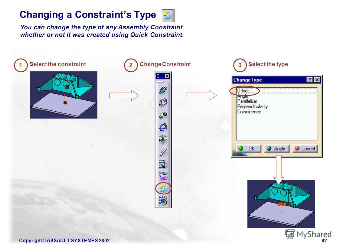 Copyright DASSAULT SYSTEMES 200282 Changing a Constraints Type 2 Change Constraint 3 Select the type You can change the type of any Assembly Constraint whether or not it was created using Quick Constraint. 1 Select the constraint