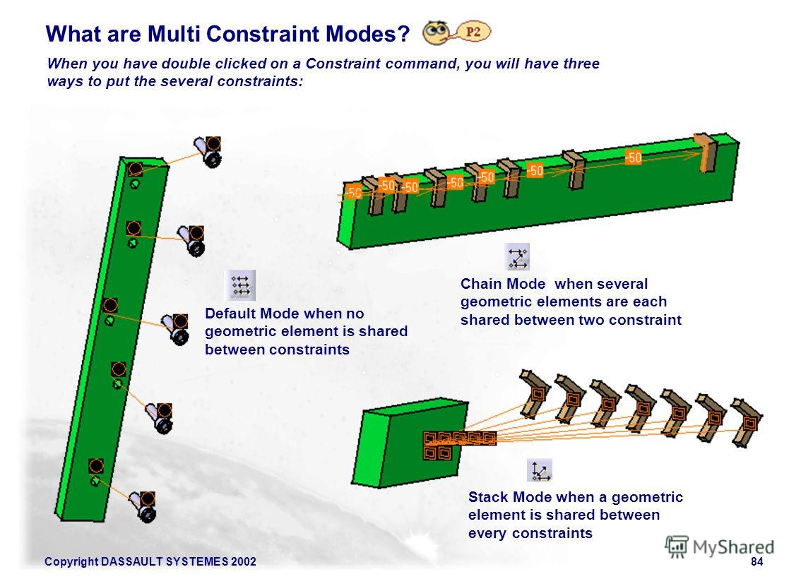 Copyright DASSAULT SYSTEMES 200284 What are Multi Constraint Modes? When you have double clicked on a Constraint command, you will have three ways to put the several constraints: Default Mode when no geometric element is shared between constraints St