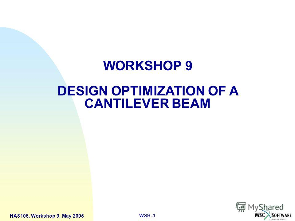 WS9 -1 NAS105, Workshop 9, May 2005 WORKSHOP 9 DESIGN OPTIMIZATION OF A CANTILEVER BEAM