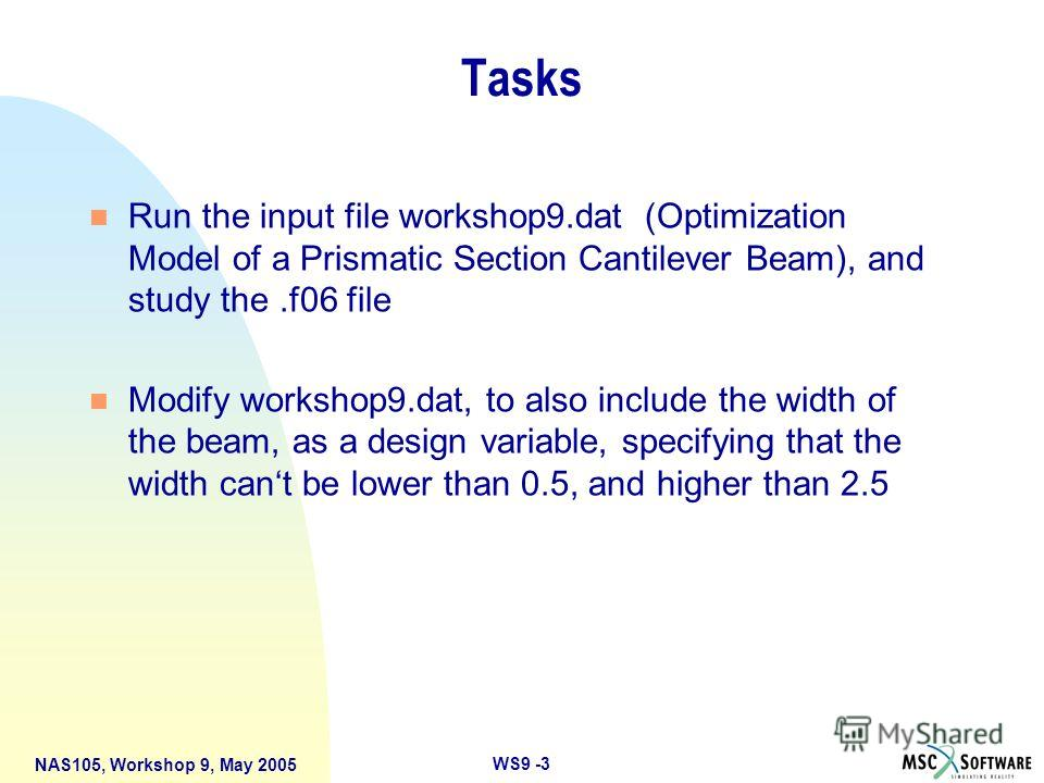 WS9 -3 NAS105, Workshop 9, May 2005 Tasks n Run the input file workshop9. dat (Optimization Model of a Prismatic Section Cantilever Beam), and study the.f06 file n Modify workshop9.dat, to also include the width of the beam, as a design variable, spe