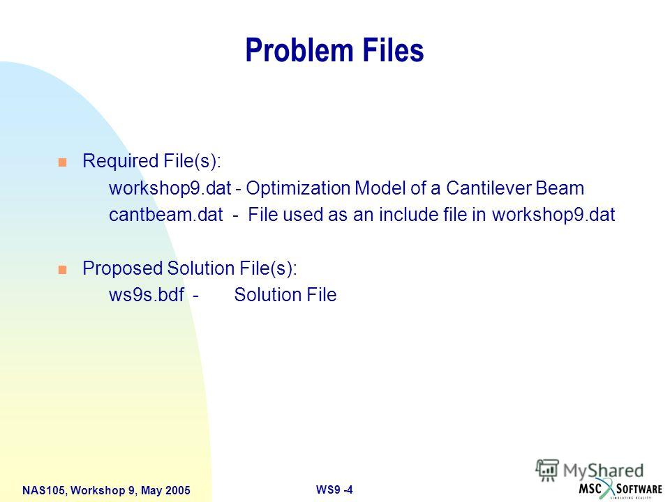 WS9 -4 NAS105, Workshop 9, May 2005 Problem Files n Required File(s): workshop9. dat - Optimization Model of a Cantilever Beam cantbeam.dat - File used as an include file in workshop9. dat n Proposed Solution File(s): ws9s.bdf - Solution File
