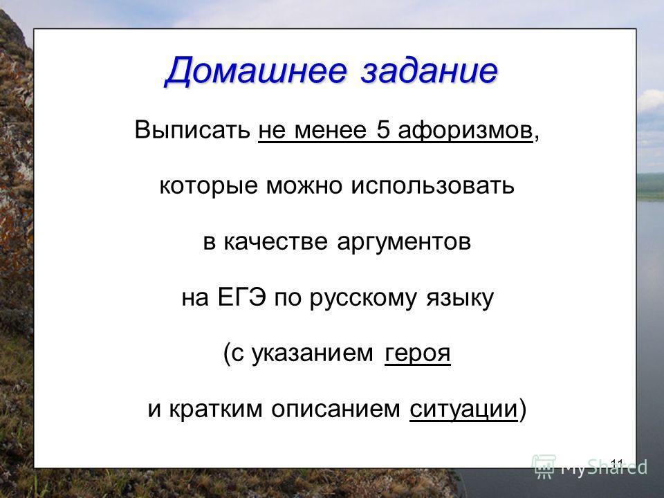 11 Домашнее задание Выписать не менее 5 афоризмов, которые можно использовать в качестве аргументов на ЕГЭ по русскому языку (с указанием героя и кратким описанием ситуации)
