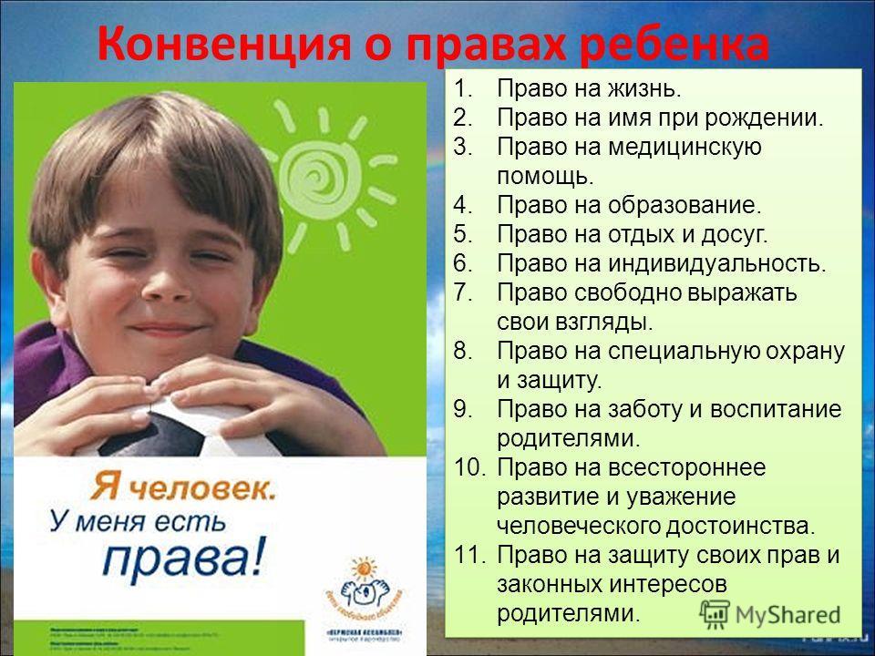 Конвенция о правах ребенка 1. Право на жизнь. 2. Право на имя при рождении. 3. Право на медицинскую помощь. 4. Право на образование. 5. Право на отдых и досуг. 6. Право на индивидуальность. 7. Право свободно выражать свои взгляды. 8. Право на специал