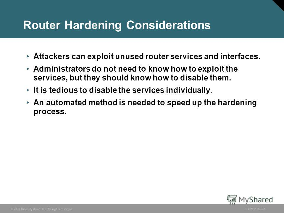 © 2006 Cisco Systems, Inc. All rights reserved.ISCW v1.05-5 Router Hardening Considerations Attackers can exploit unused router services and interfaces. Administrators do not need to know how to exploit the services, but they should know how to disab