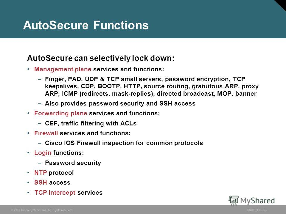 © 2006 Cisco Systems, Inc. All rights reserved.ISCW v1.05-9 AutoSecure Functions AutoSecure can selectively lock down: Management plane services and functions: –Finger, PAD, UDP & TCP small servers, password encryption, TCP keepalives, CDP, BOOTP, HT