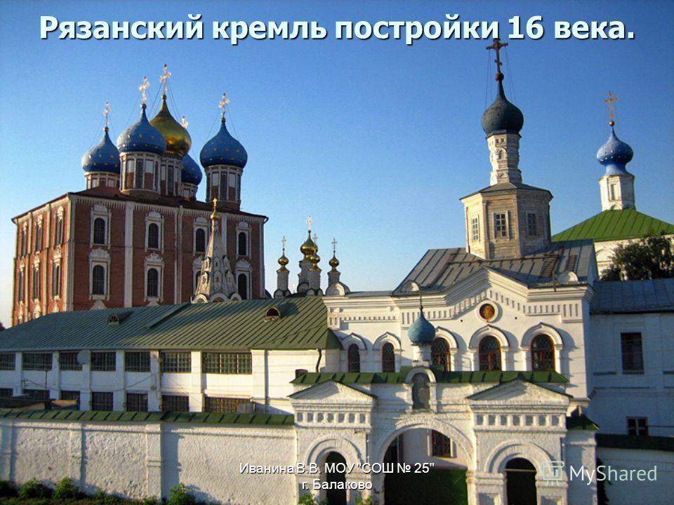 Иванина В.В. МОУ СОШ 25 г. Балаково Рязанский кремль постройки 16 века.