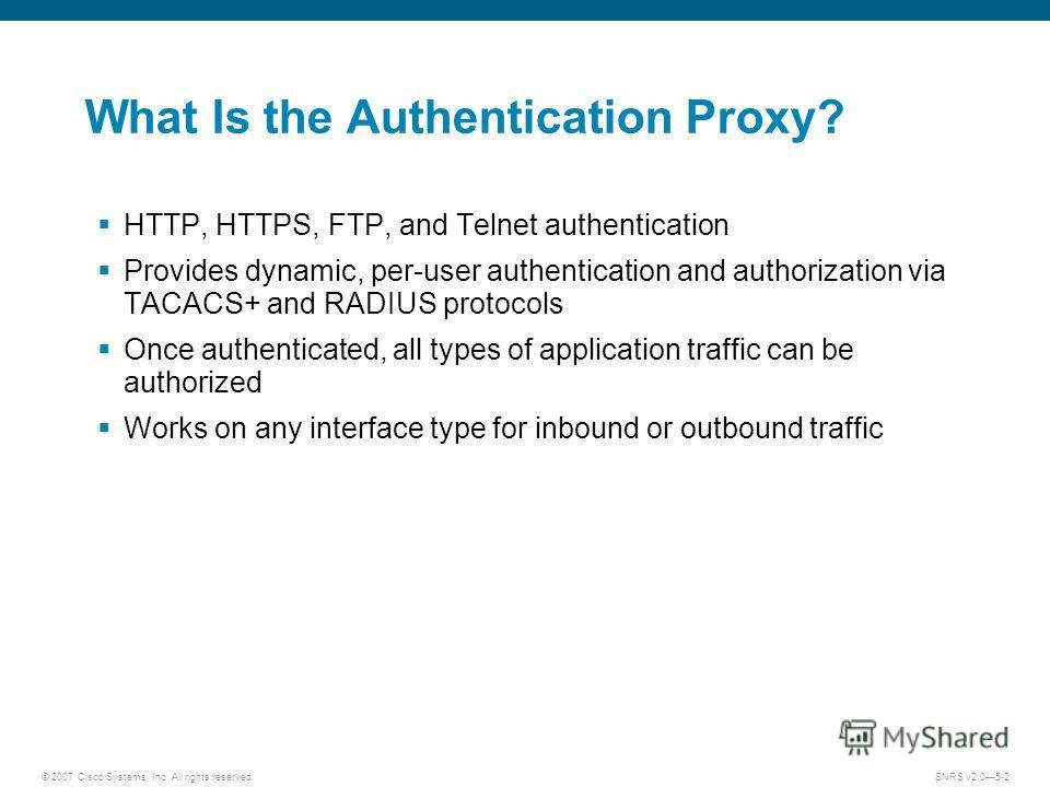 © 2007 Cisco Systems, Inc. All rights reserved.SNRS v2.05-2 What Is the Authentication Proxy? HTTP, HTTPS, FTP, and Telnet authentication Provides dynamic, per-user authentication and authorization via TACACS+ and RADIUS protocols Once authenticated,