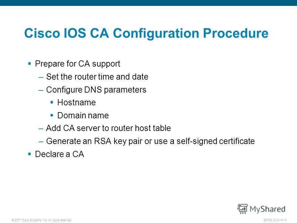 © 2007 Cisco Systems, Inc. All rights reserved.SNRS v2.04-14 Cisco IOS CA Configuration Procedure Prepare for CA support –Set the router time and date –Configure DNS parameters Hostname Domain name –Add CA server to router host table –Generate an RSA