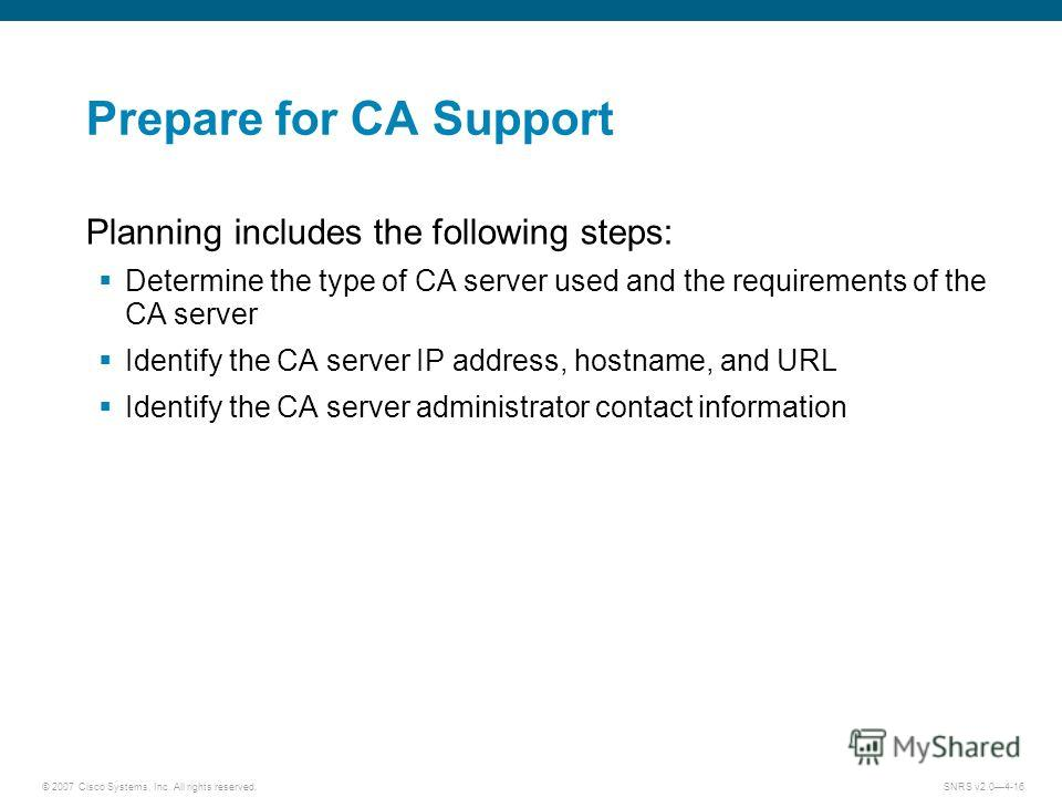© 2007 Cisco Systems, Inc. All rights reserved.SNRS v2.04-16 Prepare for CA Support Planning includes the following steps: Determine the type of CA server used and the requirements of the CA server Identify the CA server IP address, hostname, and URL