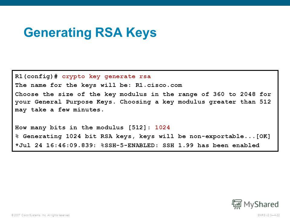 © 2007 Cisco Systems, Inc. All rights reserved.SNRS v2.04-22 Generating RSA Keys R1(config)# crypto key generate rsa The name for the keys will be: R1.cisco.com Choose the size of the key modulus in the range of 360 to 2048 for your General Purpose K